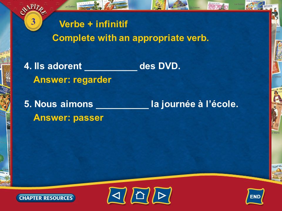 3 Verbe + infinitif 4. Ils adorent __________ des DVD. Answer: regarder 5. Nous aimons __________ la journée à lécole. Answer: passer Complete with an
