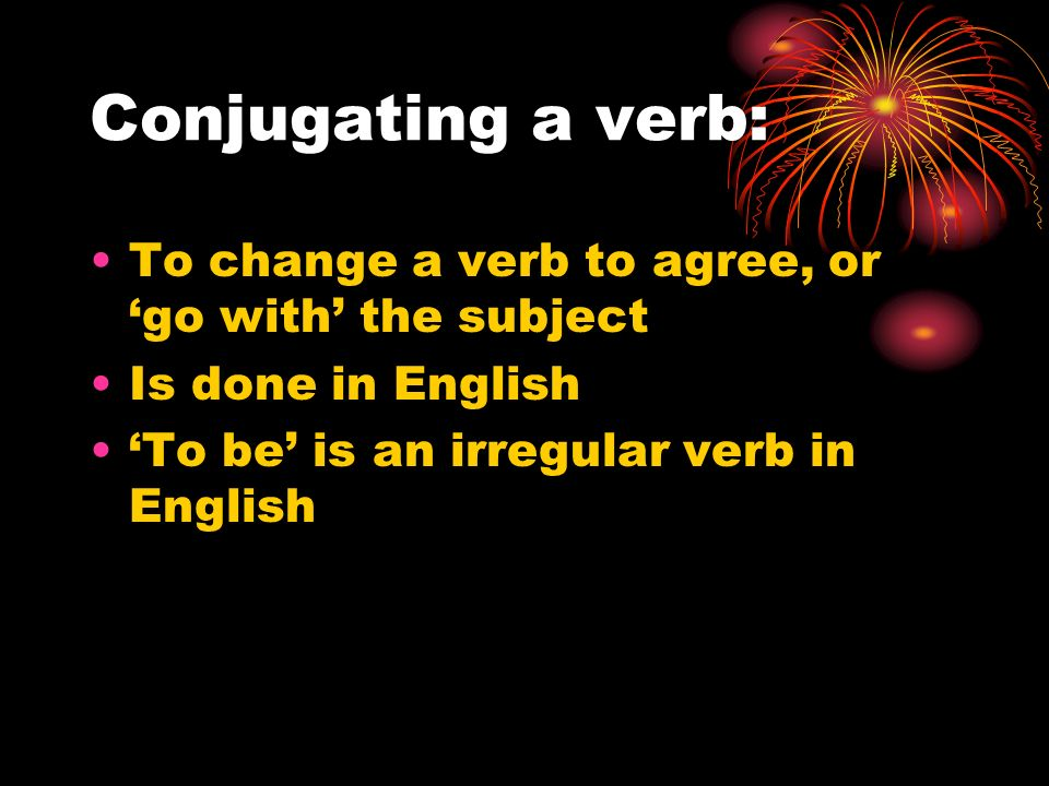 Conjugating a verb: To change a verb to agree, or go with the subject Is done in English To be is an irregular verb in English