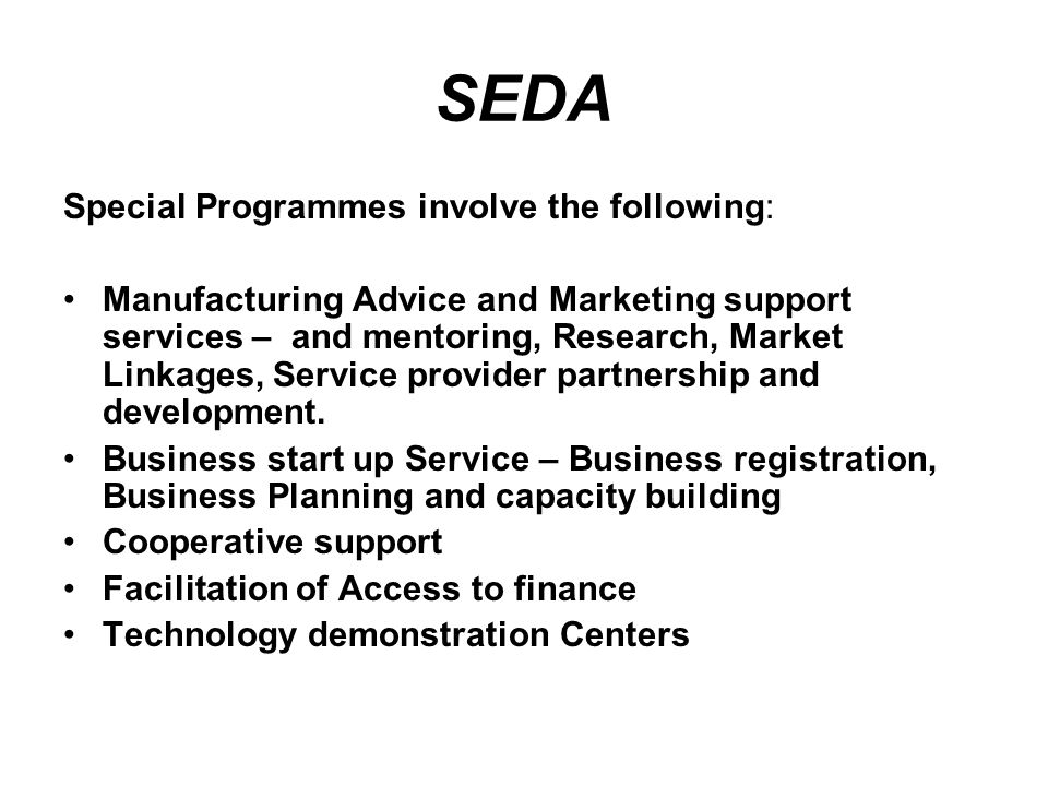 SEDA Special Programmes involve the following: Manufacturing Advice and Marketing support services – and mentoring, Research, Market Linkages, Service