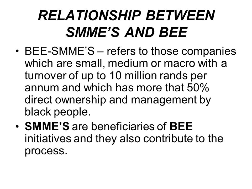 RELATIONSHIP BETWEEN SMMES AND BEE BEE-SMMES – refers to those companies which are small, medium or macro with a turnover of up to 10 million rands pe