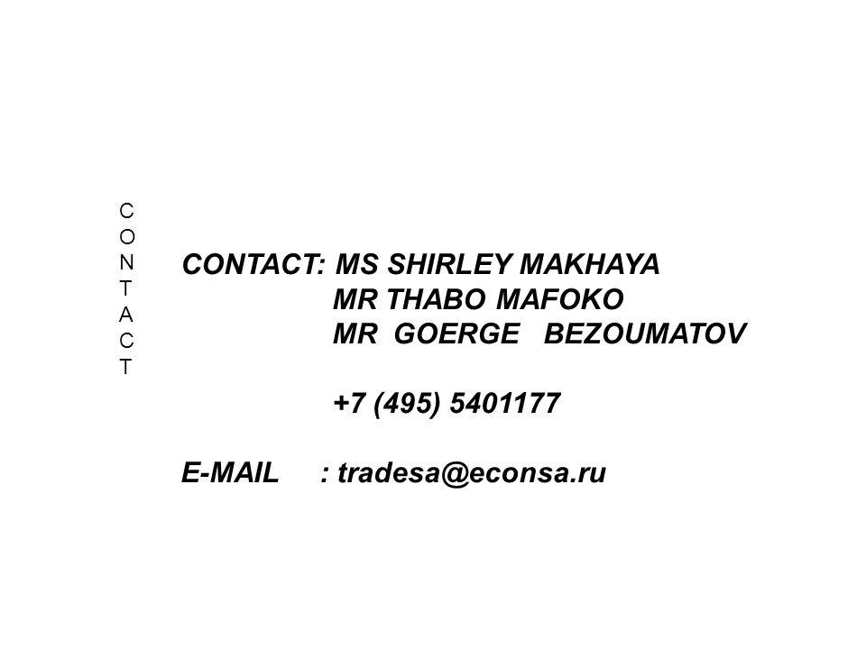 CONTACT CONTACT CONTACT: MS SHIRLEY MAKHAYA MR THABO MAFOKO MR GOERGE BEZOUMATOV +7 (495) 5401177 E-MAIL : tradesa@econsa.ru