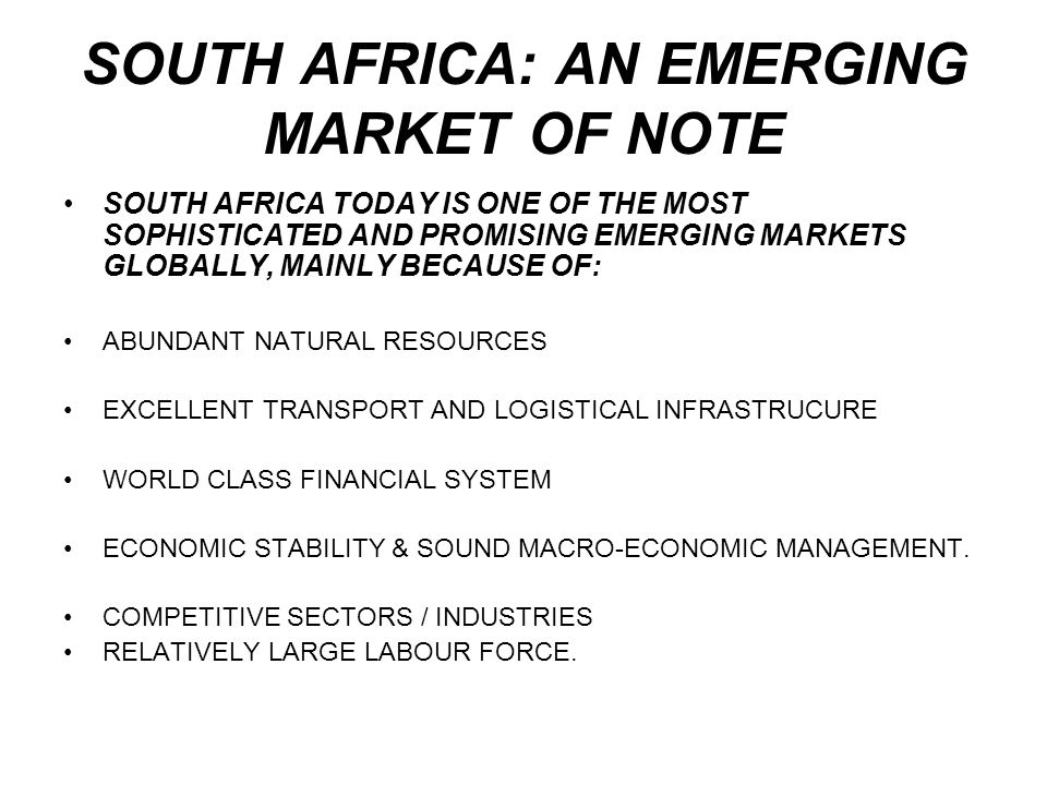 SOUTH AFRICA: AN EMERGING MARKET OF NOTE SOUTH AFRICA TODAY IS ONE OF THE MOST SOPHISTICATED AND PROMISING EMERGING MARKETS GLOBALLY, MAINLY BECAUSE O