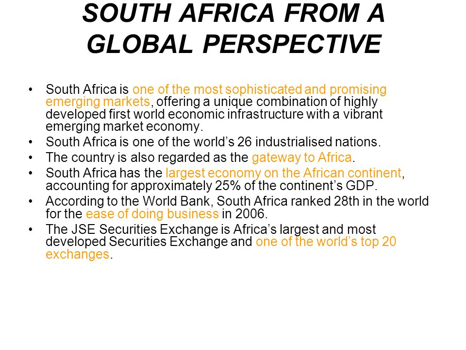 SOUTH AFRICA FROM A GLOBAL PERSPECTIVE South Africa is one of the most sophisticated and promising emerging markets, offering a unique combination of