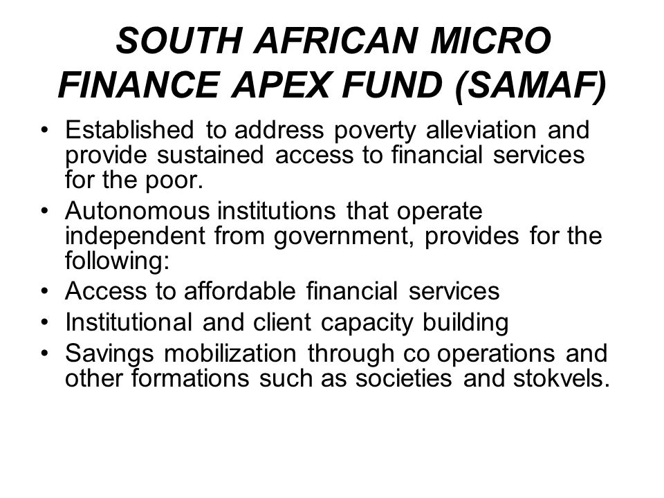 SOUTH AFRICAN MICRO FINANCE APEX FUND (SAMAF) Established to address poverty alleviation and provide sustained access to financial services for the po