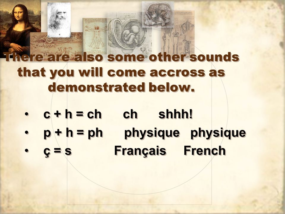 There are also some other sounds that you will come accross as demonstrated below. c + h = ch ch shhh! p + h = ph physique physique ç = s Français Fre