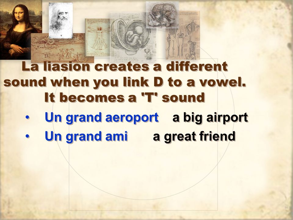 La liasion creates a different sound when you link D to a vowel. It becomes a 'T' sound Un grand aeroport a big airport Un grand ami a great friend Un