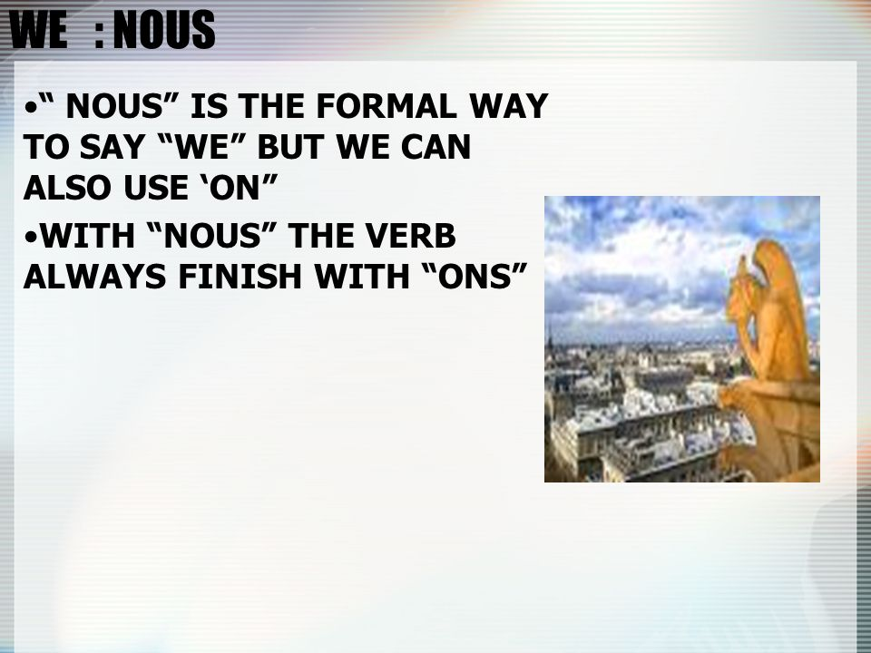 WE : NOUS NOUS IS THE FORMAL WAY TO SAY WE BUT WE CAN ALSO USE ON WITH NOUS THE VERB ALWAYS FINISH WITH ONS