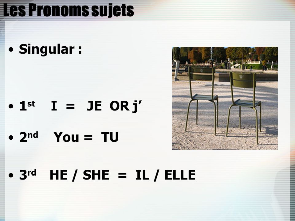 Les Pronoms sujets Singular : 1 st I = JE OR j 2 nd You = TU 3 rd HE / SHE = IL / ELLE