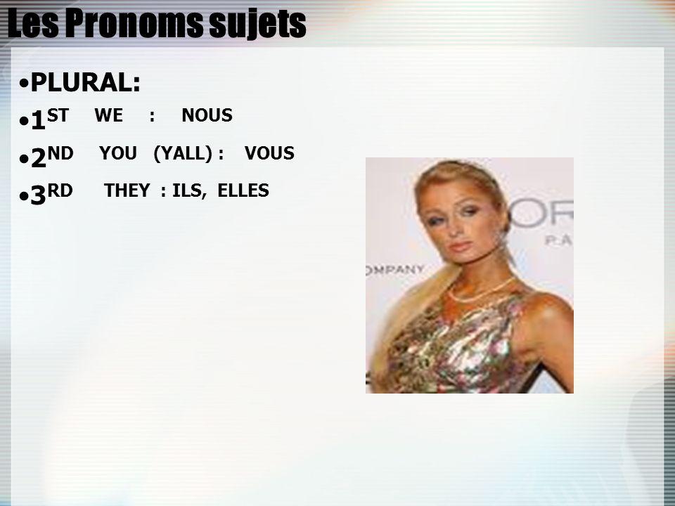 Les Pronoms sujets PLURAL: 1 ST WE : NOUS 2 ND YOU (YALL) : VOUS 3 RD THEY : ILS, ELLES