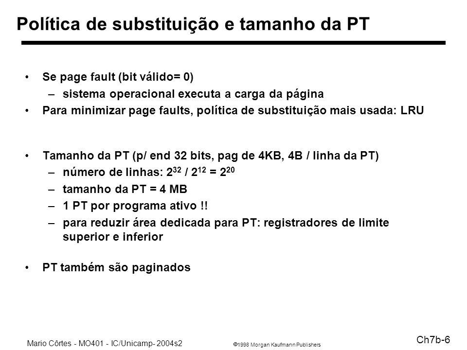 1998 Morgan Kaufmann Publishers Mario Côrtes - MO401 - IC/Unicamp- 2004s2 Ch7b-6 Política de substituição e tamanho da PT Se page fault (bit válido= 0) –sistema operacional executa a carga da página Para minimizar page faults, política de substituição mais usada: LRU Tamanho da PT (p/ end 32 bits, pag de 4KB, 4B / linha da PT) –número de linhas: 2 32 / 2 12 = 2 20 –tamanho da PT = 4 MB –1 PT por programa ativo !.