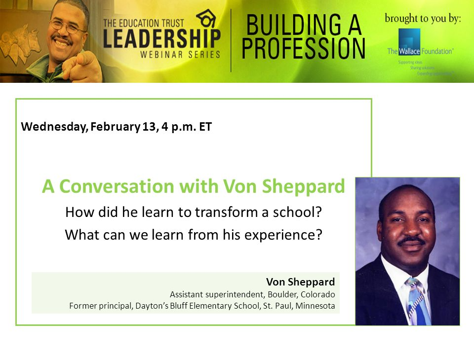 Wednesday, February 13, 4 p.m. ET A Conversation with Von Sheppard How did he learn to transform a school? What can we learn from his experience? Von