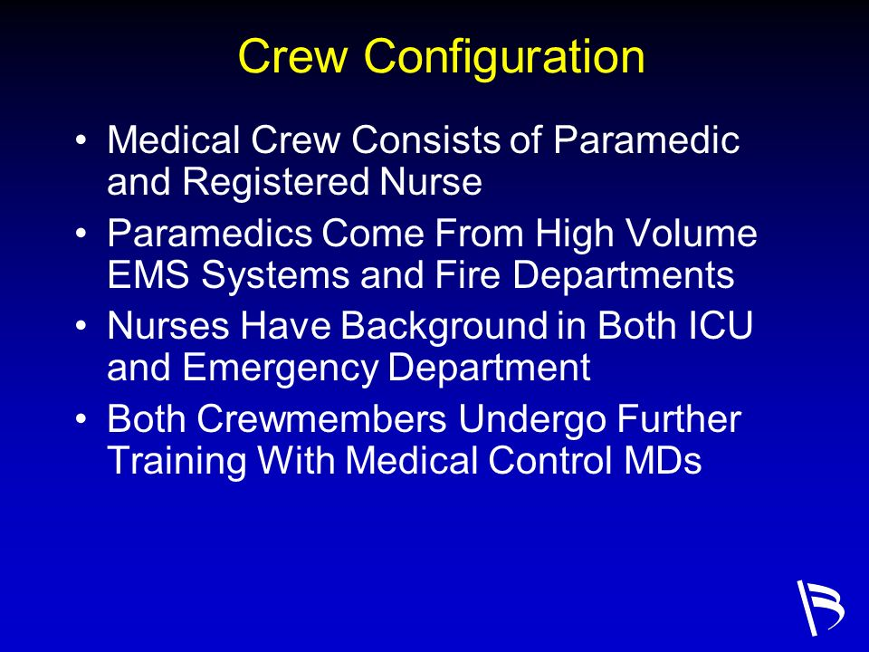 Crew Configuration Medical Crew Consists of Paramedic and Registered Nurse Paramedics Come From High Volume EMS Systems and Fire Departments Nurses Ha