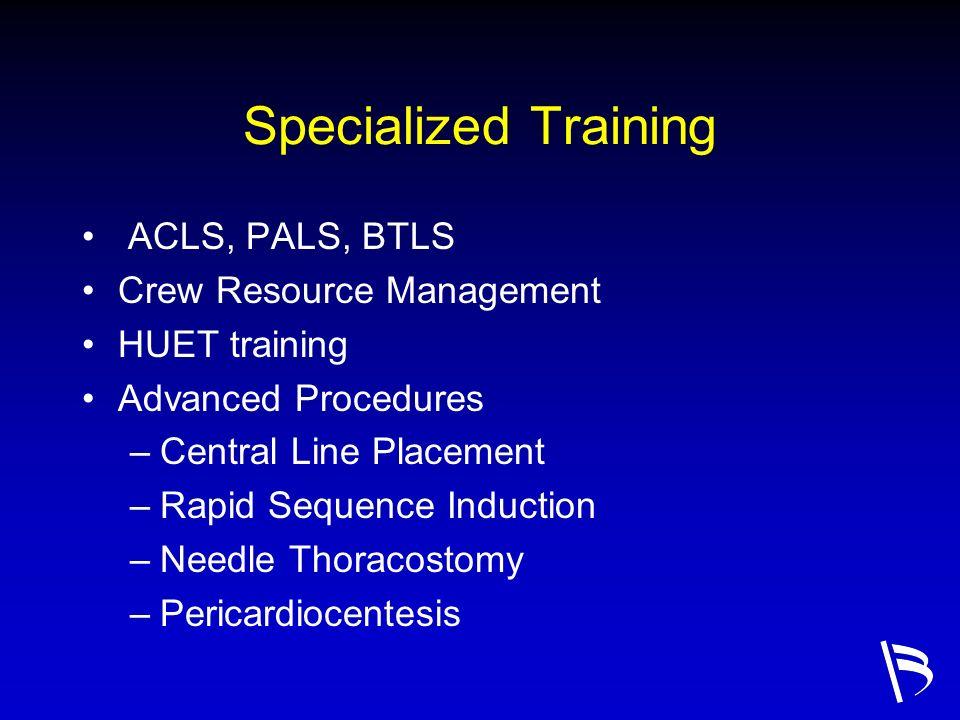 Specialized Training ACLS, PALS, BTLS Crew Resource Management HUET training Advanced Procedures –Central Line Placement –Rapid Sequence Induction –Ne