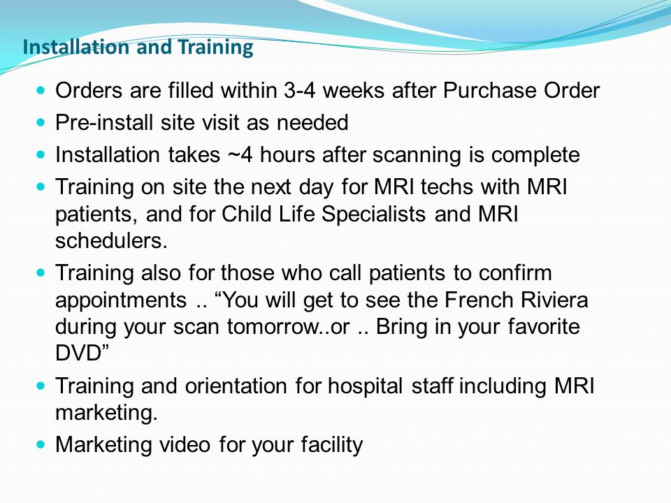 Installation and Training Orders are filled within 3-4 weeks after Purchase Order Pre-install site visit as needed Installation takes ~4 hours after s
