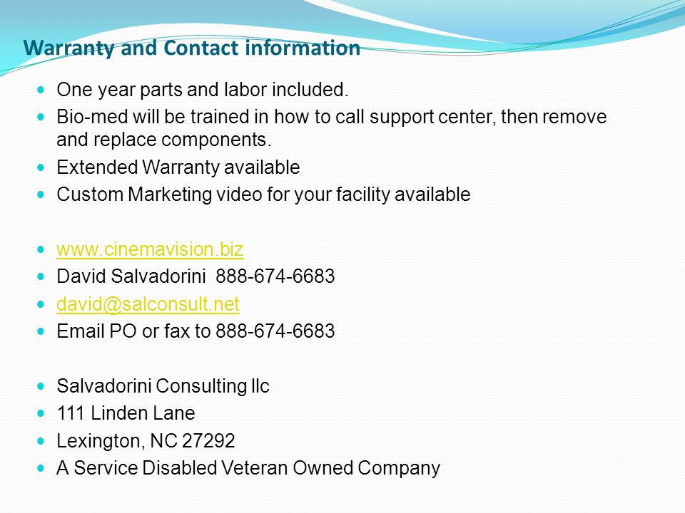 Warranty and Contact information One year parts and labor included. Bio-med will be trained in how to call support center, then remove and replace com