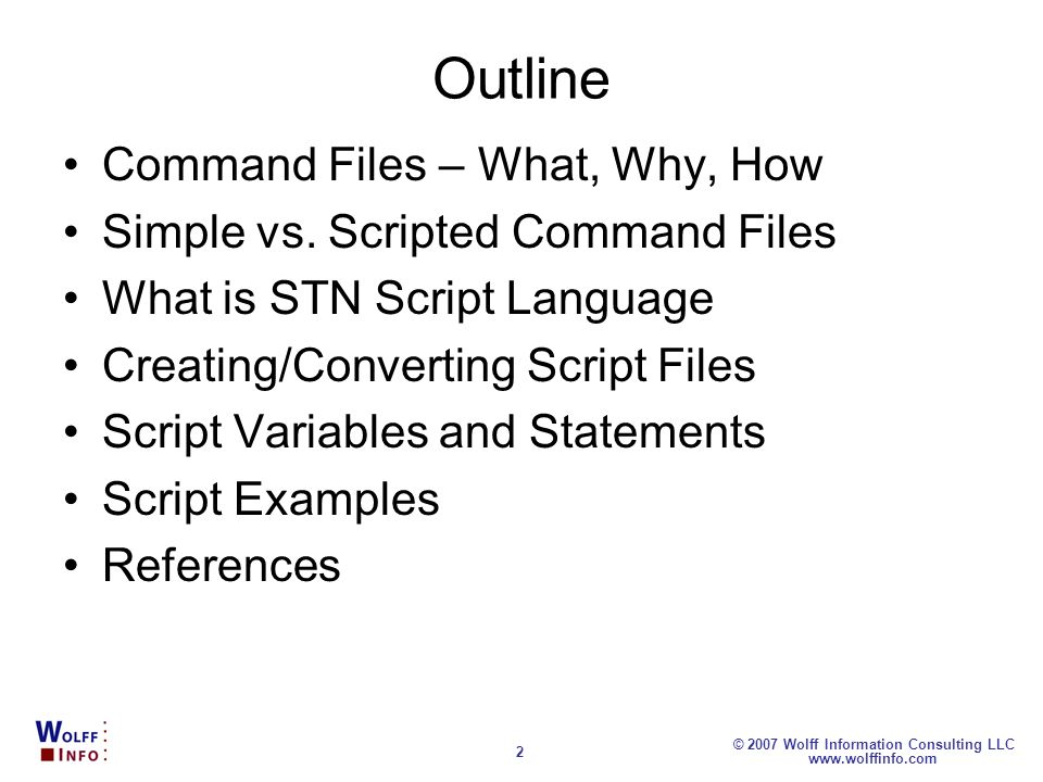 www.wolffinfo.com © 2007 Wolff Information Consulting LLC 2 Outline Command Files – What, Why, How Simple vs. Scripted Command Files What is STN Scrip