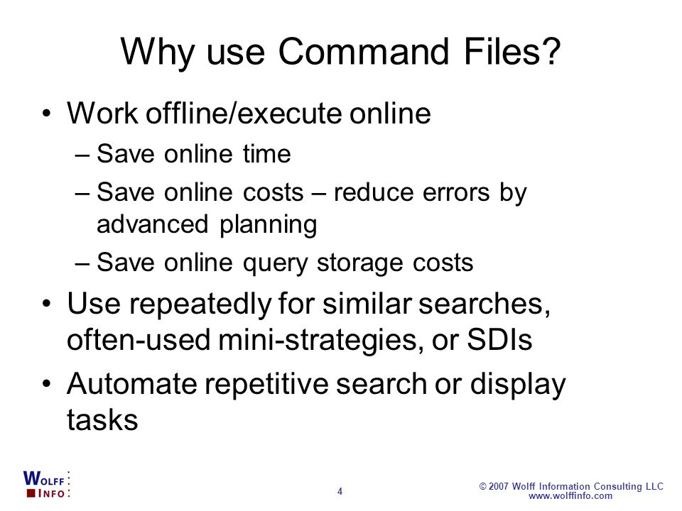 www.wolffinfo.com © 2007 Wolff Information Consulting LLC 4 Why use Command Files? Work offline/execute online –Save online time –Save online costs –