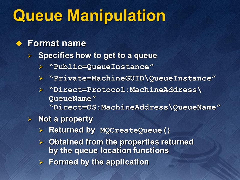 Format name Format name Specifies how to get to a queue Specifies how to get to a queue Public=QueueInstance Public=QueueInstance Private=MachineGUID\