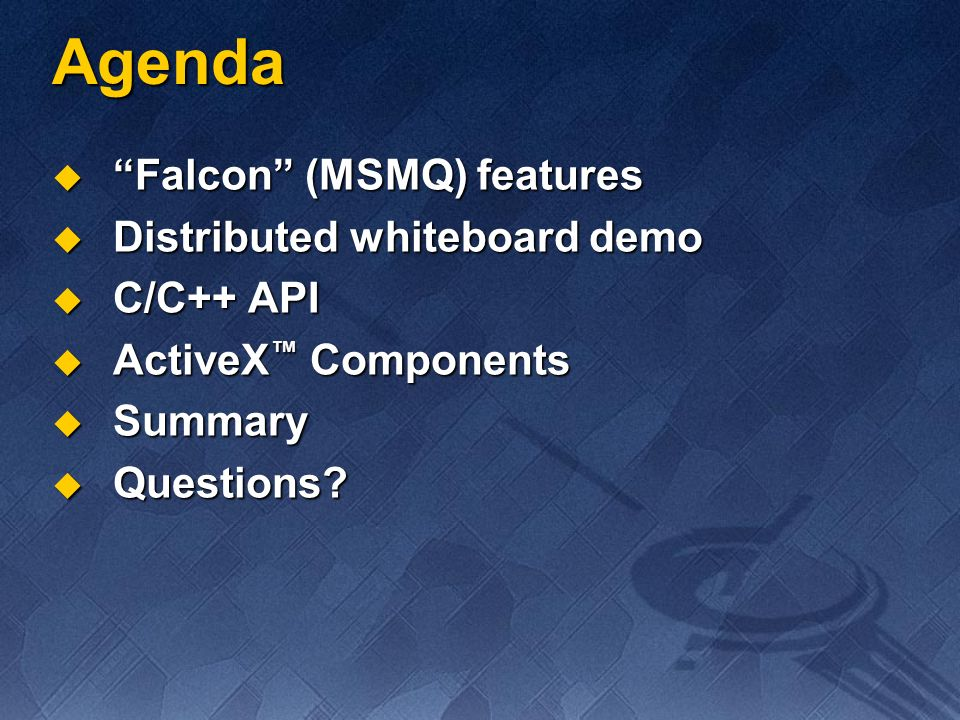 Falcon (MSMQ) Features Sessionless with asynchronous send and receive Sessionless with asynchronous send and receive Protocol and platform-independent API Protocol and platform-independent API Scalable to large number of nodes Scalable to large number of nodes Robust: reliable, guaranteed, transactional Robust: reliable, guaranteed, transactional Integrated security Integrated security System-wide priority policy System-wide priority policy Advanced logging and tracking Advanced logging and tracking Multireader, multisender, multithreaded Multireader, multisender, multithreaded Support for legacy systems Support for legacy systems SDK: C/C++ API, ActiveX Components SDK: C/C++ API, ActiveX Components