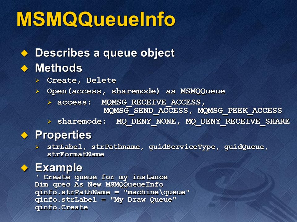 MSMQQueueInfo Describes a queue object Describes a queue object Methods Methods Create, Delete Create, Delete Open(access, sharemode) as MSMQQueue Ope