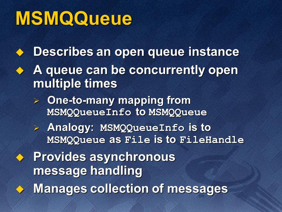 MSMQQueue Describes an open queue instance Describes an open queue instance A queue can be concurrently open multiple times A queue can be concurrentl