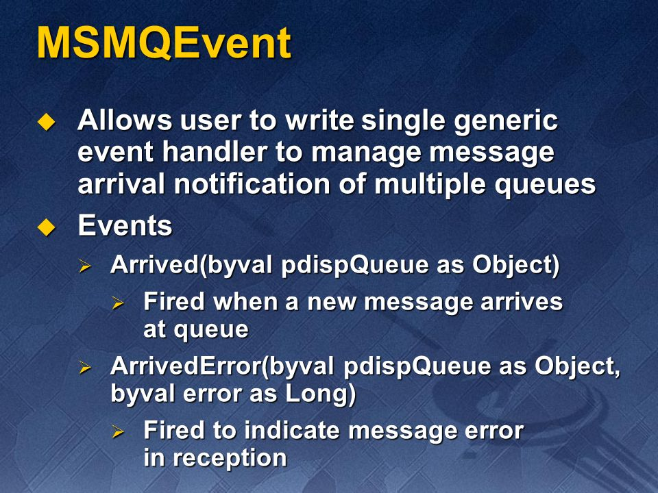 MSMQEvent Allows user to write single generic event handler to manage message arrival notification of multiple queues Allows user to write single gene