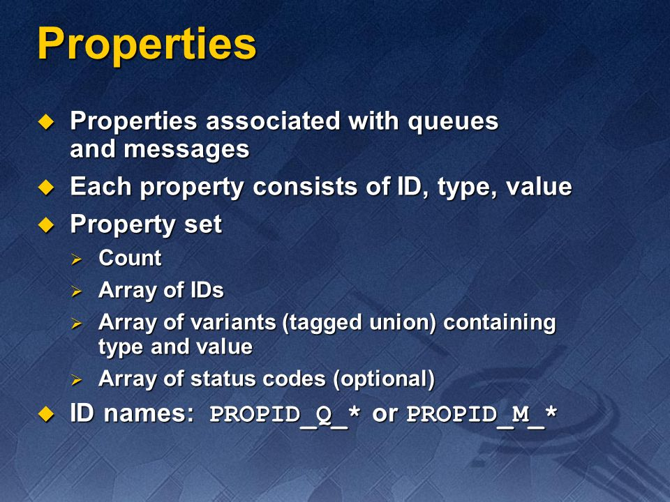 Properties Properties associated with queues and messages Properties associated with queues and messages Each property consists of ID, type, value Eac