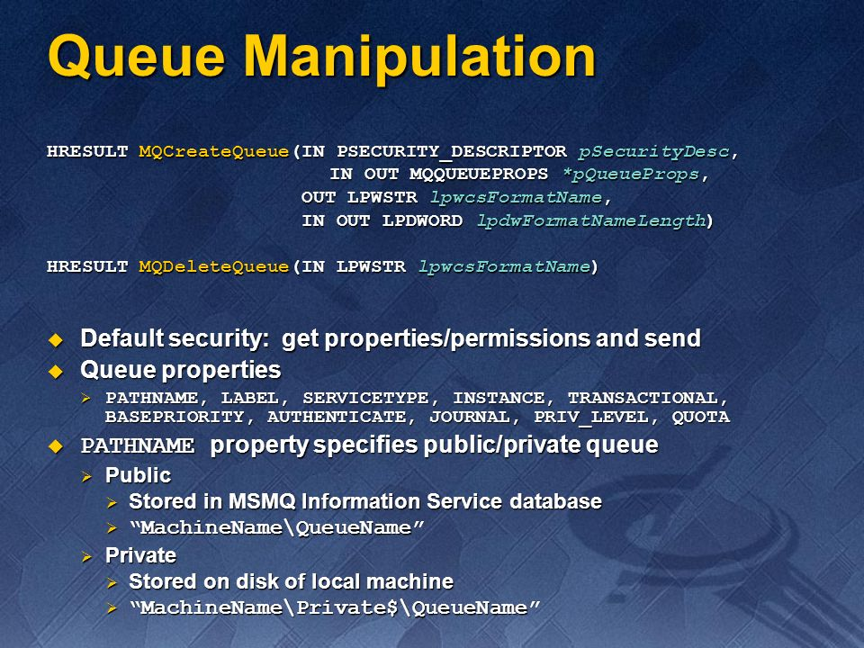 Format name Format name Specifies how to get to a queue Specifies how to get to a queue Public=QueueInstance Public=QueueInstance Private=MachineGUID\QueueInstance Private=MachineGUID\QueueInstance Direct=Protocol:MachineAddress\ QueueName Direct=OS:MachineAddress\QueueName Direct=Protocol:MachineAddress\ QueueName Direct=OS:MachineAddress\QueueName Not a property Not a property Returned by MQCreateQueue() Returned by MQCreateQueue() Obtained from the properties returned by the queue location functions Obtained from the properties returned by the queue location functions Formed by the application Formed by the application Queue Manipulation