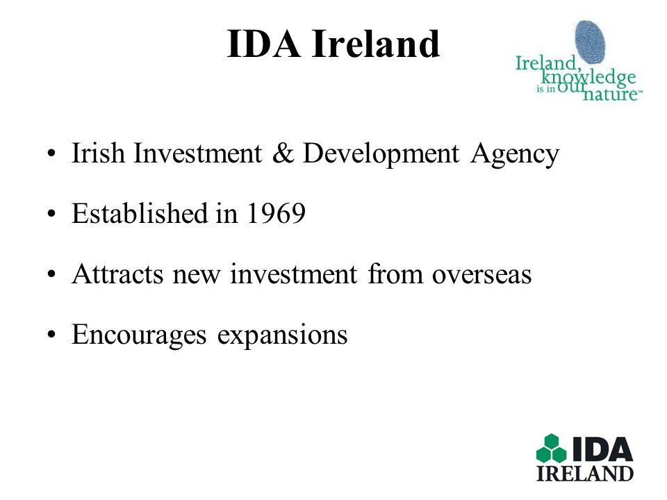 IDA Ireland Irish Investment & Development Agency Established in 1969 Attracts new investment from overseas Encourages expansions