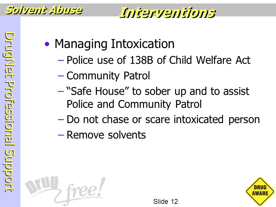 DrugNet Professional Support Slide 12 Solvent Abuse Managing Intoxication –Police use of 138B of Child Welfare Act –Community Patrol –Safe House to so