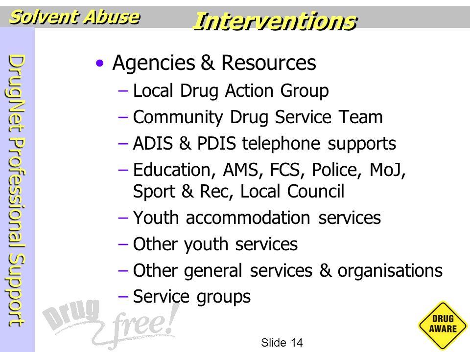 DrugNet Professional Support Slide 14 Solvent Abuse Agencies & Resources –Local Drug Action Group –Community Drug Service Team –ADIS & PDIS telephone
