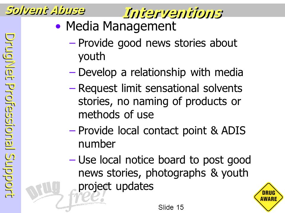 DrugNet Professional Support Slide 15 Solvent Abuse Media Management –Provide good news stories about youth –Develop a relationship with media –Reques