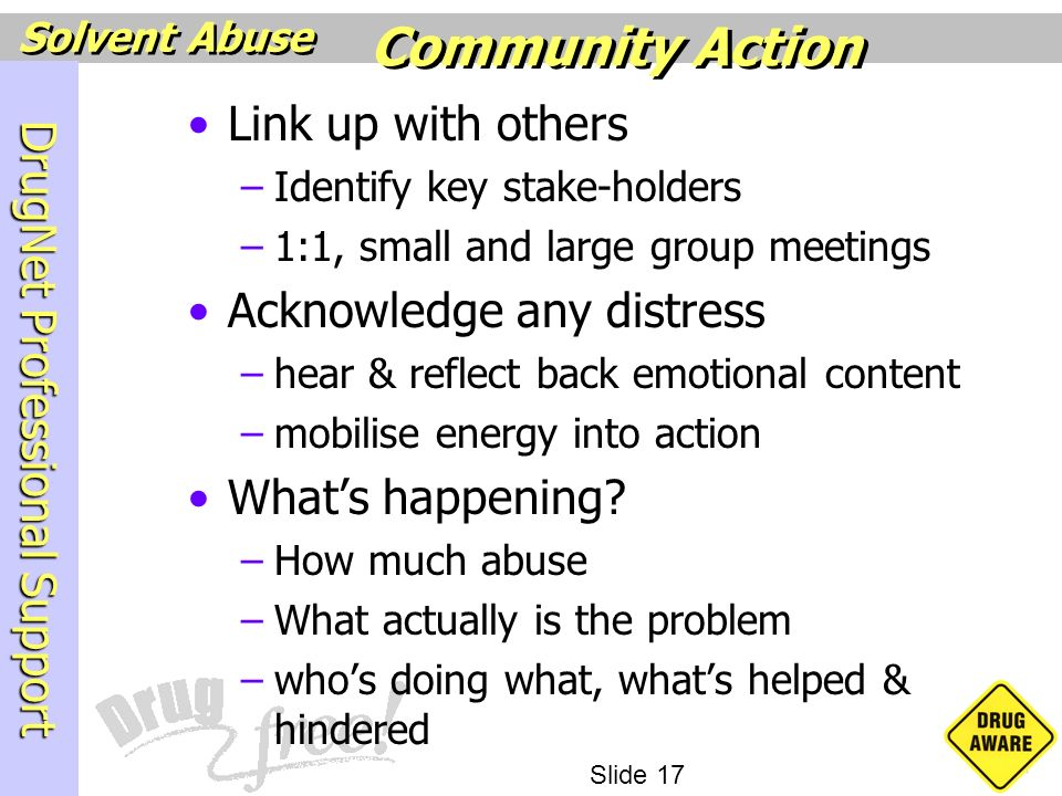 DrugNet Professional Support Slide 17 Solvent Abuse Link up with others –Identify key stake-holders –1:1, small and large group meetings Acknowledge a