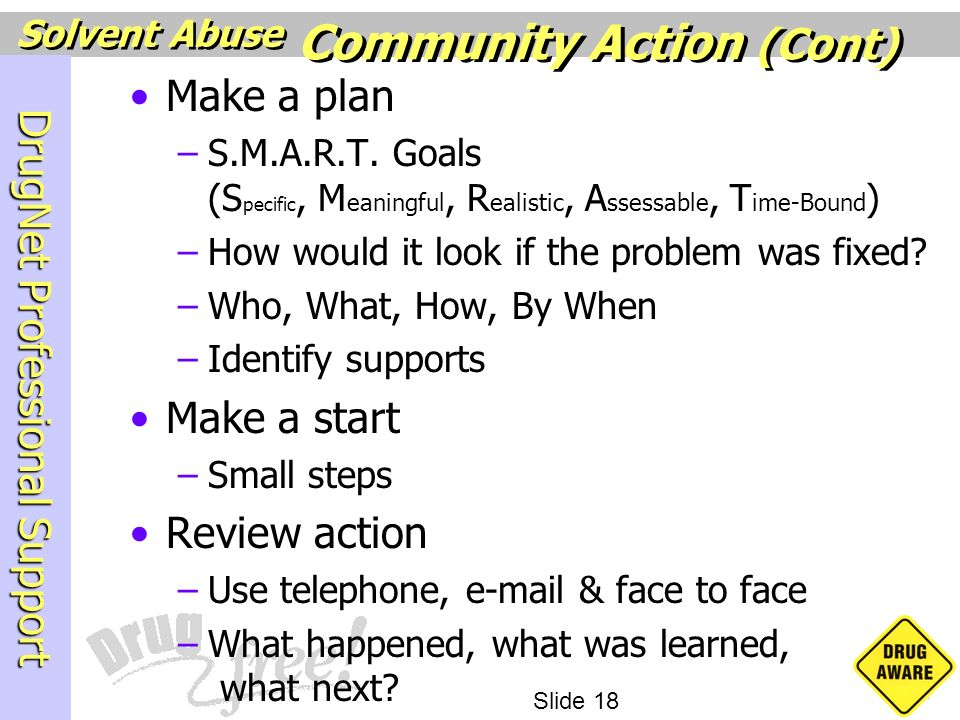 DrugNet Professional Support Slide 18 Solvent Abuse Make a plan –S.M.A.R.T. Goals (S pecific, M eaningful, R ealistic, A ssessable, T ime-Bound ) –How