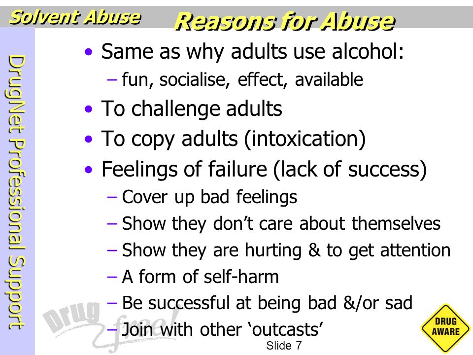 DrugNet Professional Support Slide 7 Solvent Abuse Same as why adults use alcohol: –fun, socialise, effect, available To challenge adults To copy adul