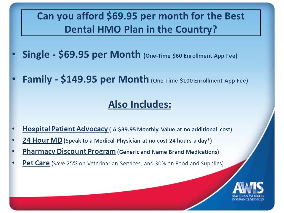Can you afford $69.95 per month for the Best Dental HMO Plan in the Country? Single - $69.95 per Month (One-Time $60 Enrollment App Fee) Family - $149