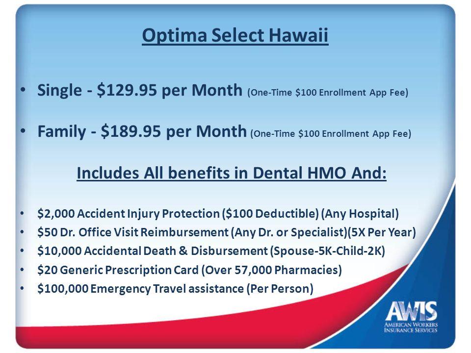 Optima Select Hawaii Single - $129.95 per Month (One-Time $100 Enrollment App Fee) Family - $189.95 per Month (One-Time $100 Enrollment App Fee) Inclu