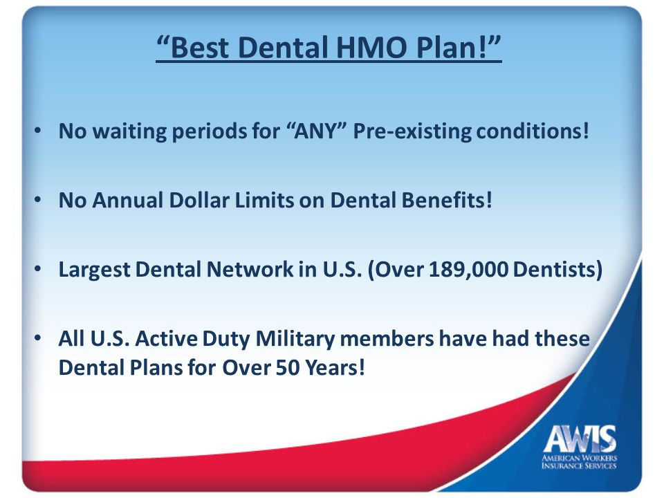 Best Dental HMO Plan! No waiting periods for ANY Pre-existing conditions! No Annual Dollar Limits on Dental Benefits! Largest Dental Network in U.S. (