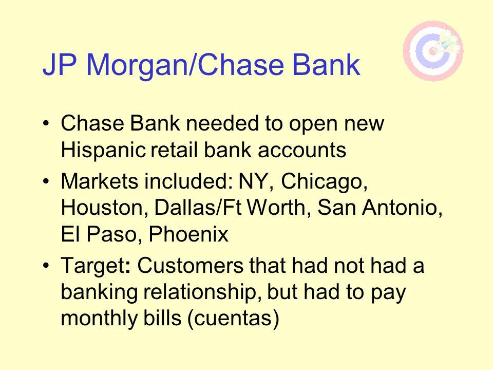 Chase Bank needed to open new Hispanic retail bank accounts Markets included: NY, Chicago, Houston, Dallas/Ft Worth, San Antonio, El Paso, Phoenix Tar