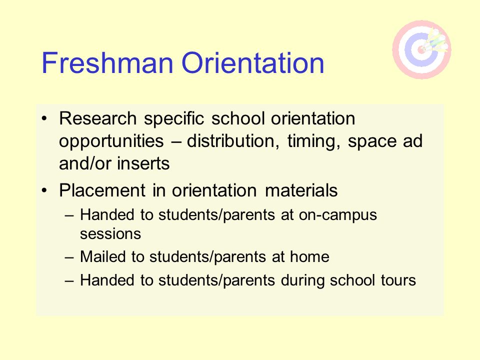 Research specific school orientation opportunities – distribution, timing, space ad and/or inserts Placement in orientation materials –Handed to stude