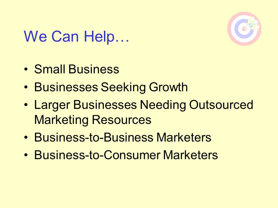 We Can Help… Small Business Businesses Seeking Growth Larger Businesses Needing Outsourced Marketing Resources Business-to-Business Marketers Business