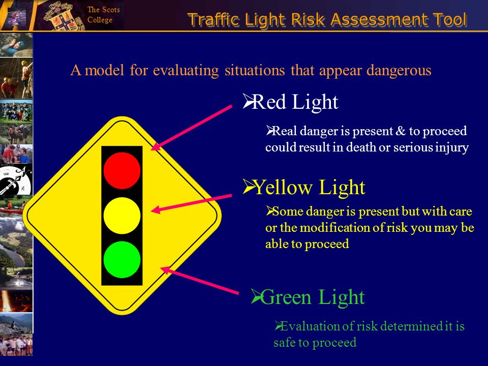 The Scots College Traffic Light Risk Assessment Tool Red Light Real danger is present & to proceed could result in death or serious injury Yellow Ligh
