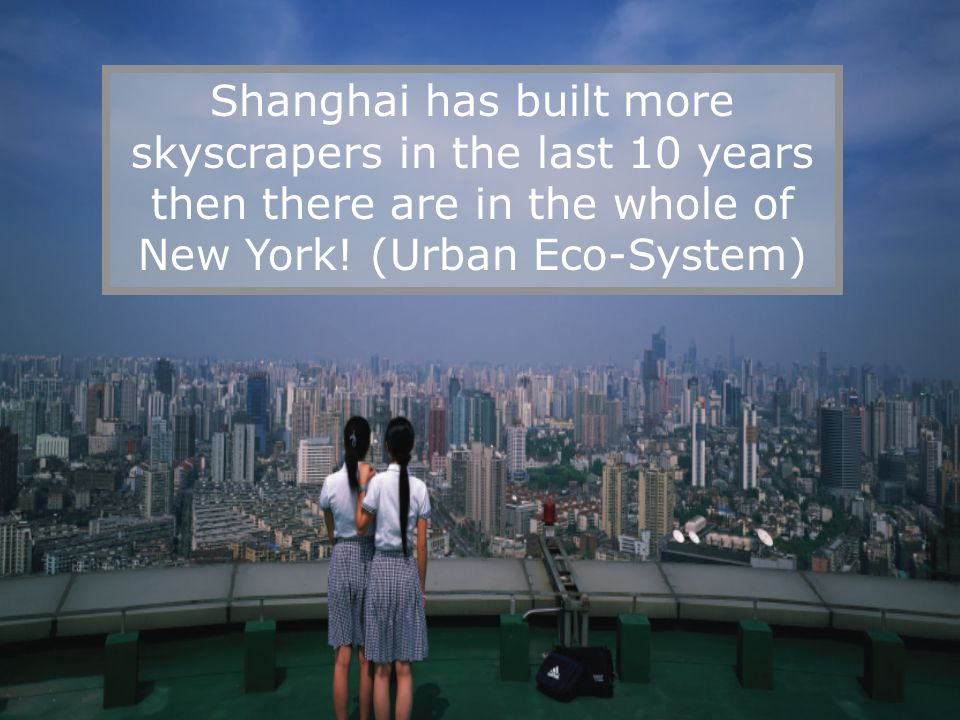 Shanghai has built more skyscrapers in the last 10 years then there are in the whole of New York! (Urban Eco-System)