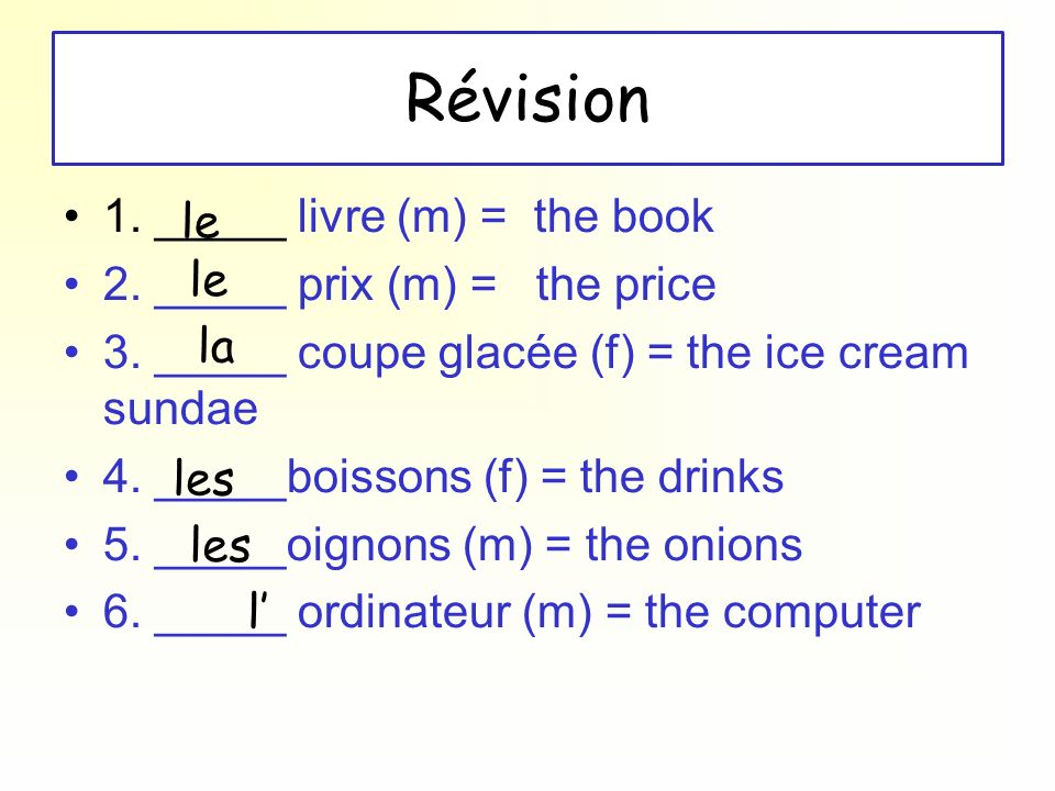 Révision 1. _____ livre (m) = the book 2. _____ prix (m) = the price 3. _____ coupe glacée (f) = the ice cream sundae 4. _____boissons (f) = the drink