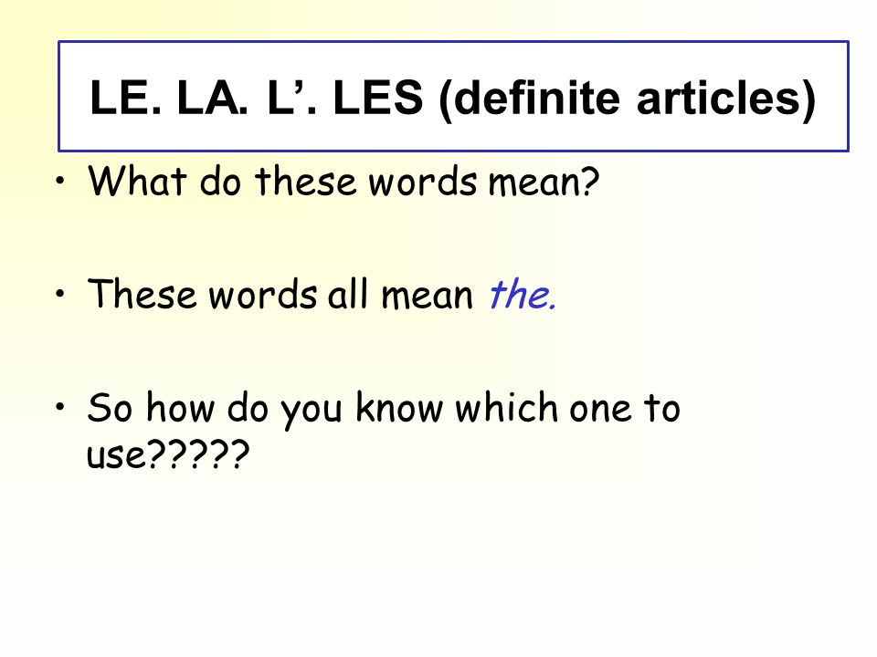 le, la, l, les (definite articles) What do these words mean? These words all mean the. So how do you know which one to use????? LE. LA. L. LES (defini