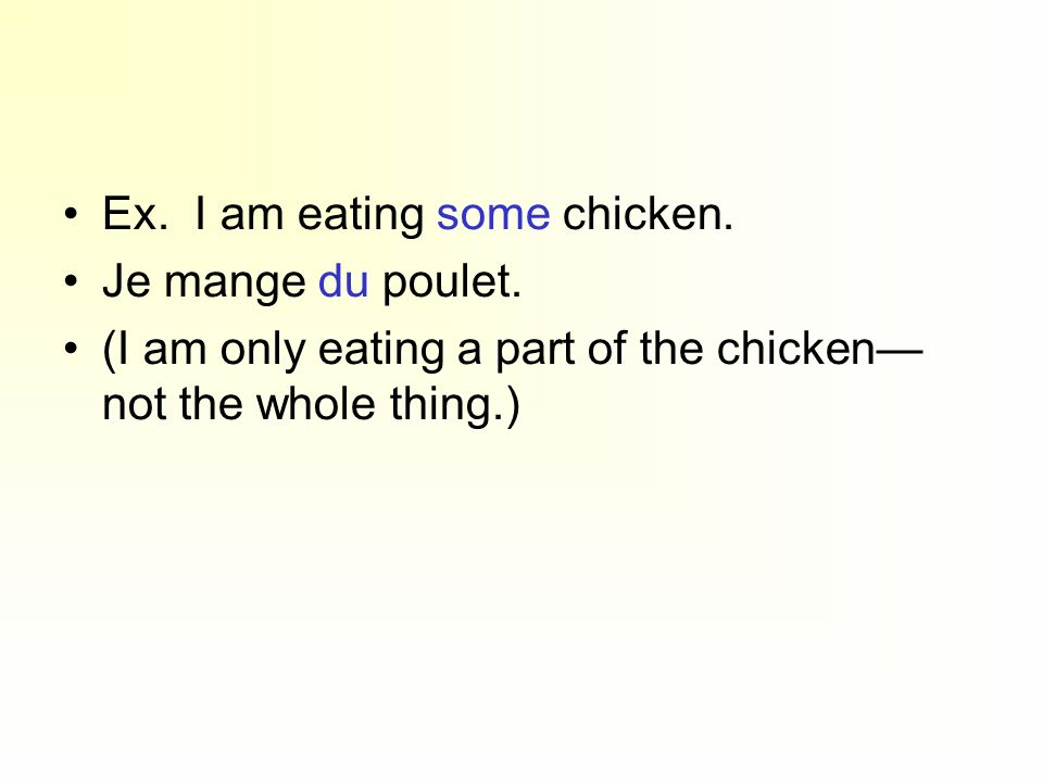 Ex. I am eating some chicken. Je mange du poulet. (I am only eating a part of the chicken not the whole thing.)