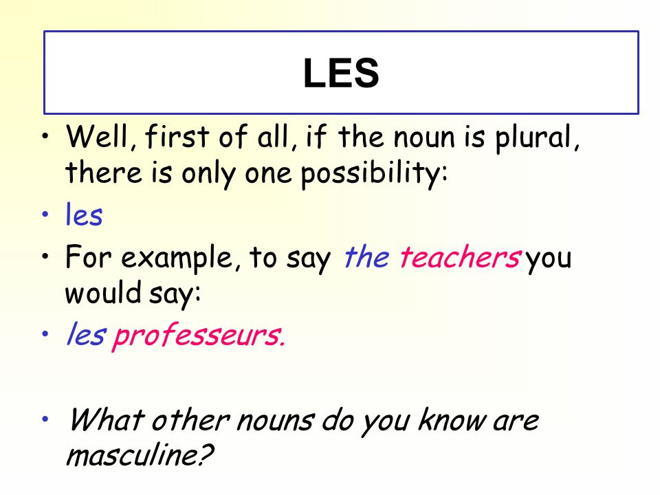 - LES - Well, first of all, if the noun is plural, there is only one possibility: les For example, to say the teachers you would say: les professeurs.