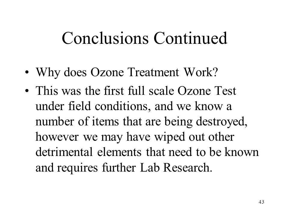43 Conclusions Continued Why does Ozone Treatment Work? This was the first full scale Ozone Test under field conditions, and we know a number of items