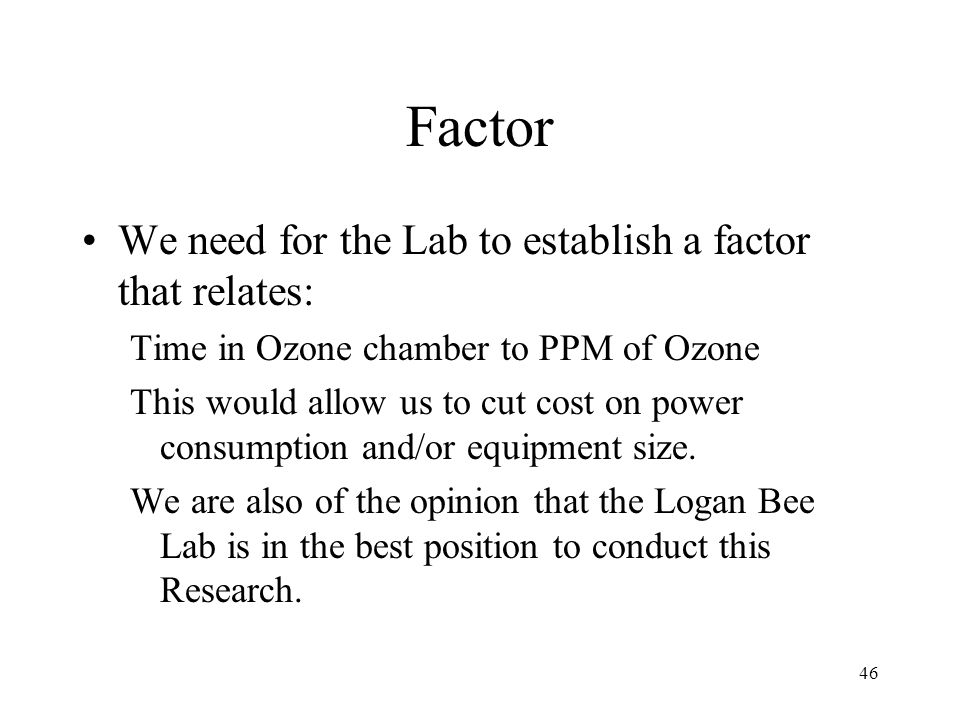 46 Factor We need for the Lab to establish a factor that relates: Time in Ozone chamber to PPM of Ozone This would allow us to cut cost on power consu