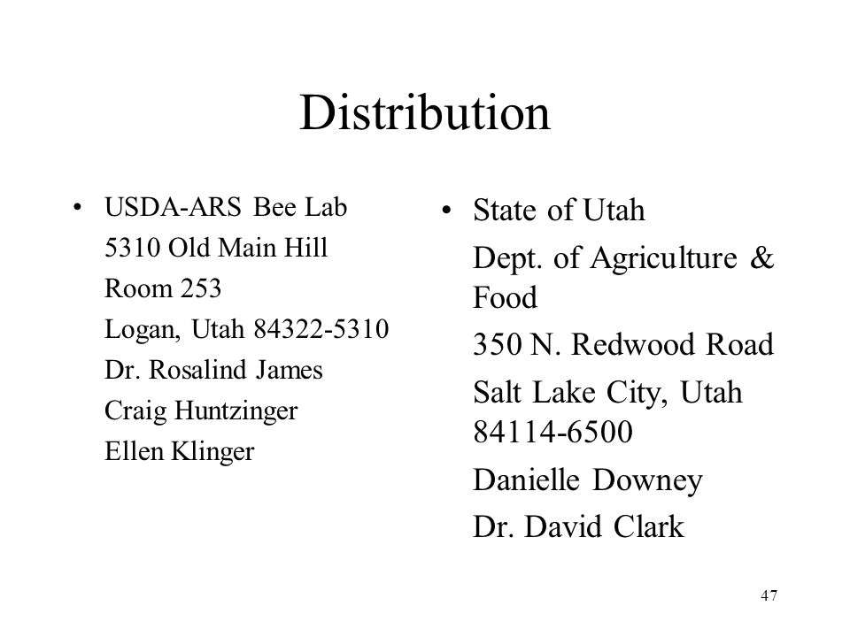47 Distribution USDA-ARS Bee Lab 5310 Old Main Hill Room 253 Logan, Utah 84322-5310 Dr. Rosalind James Craig Huntzinger Ellen Klinger State of Utah De